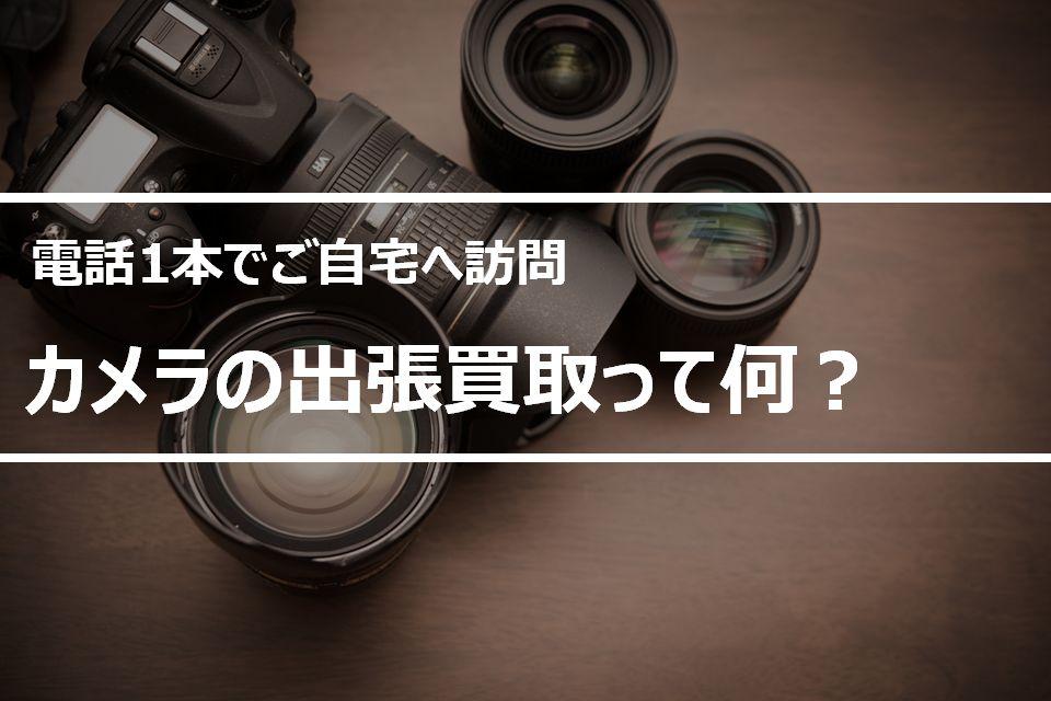 カメラの出張買取(電話1本でご自宅に訪問査定できるサービス)
