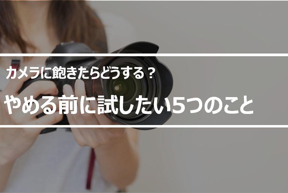 趣味のカメラに飽きたらどうする?カメラをやめたいときに試してほしい5つのこと
